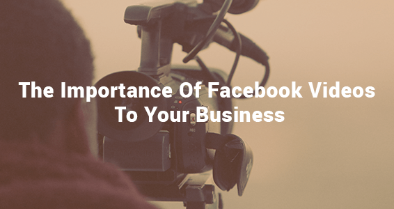 The Importance Of Facebook Videos To Your Business