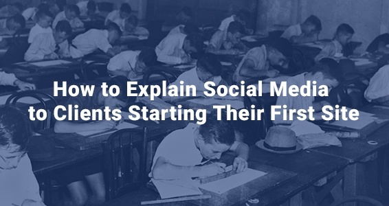 How to Explain Social Media to Clients Starting Their First Site