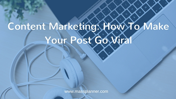 Content Marketing How to make your post go viral