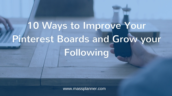 10 Ways to Improve Your Pinterest Boards and Grow your Following