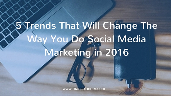 5 Trends That Will Change The Way You Do Social Media Marketing in 2016