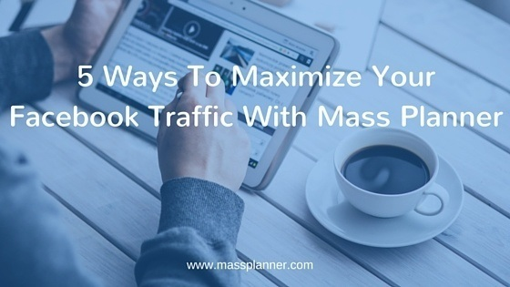 5 Ways To Maximize Your Facebook Traffic With Mass Planner