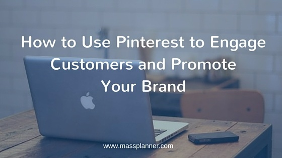 How to Use Pinterest to Engage Customers and Promote Your Brand