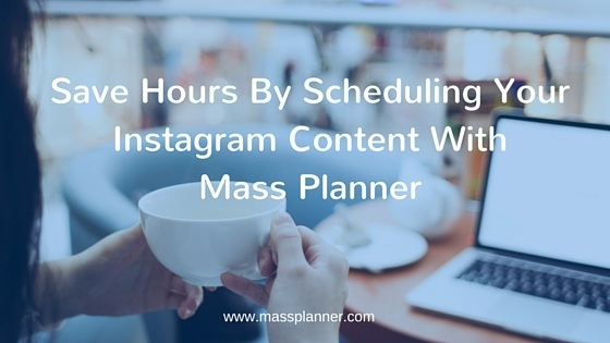 Save Hours By Scheduling Your Instagram Content With Mass Planner
