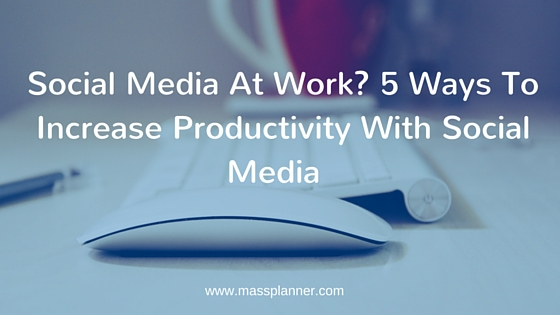 Social Media At Work 5 Ways To Increase Productivity With Social Media