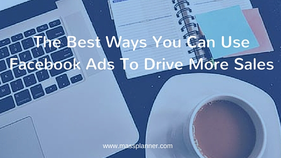 The Best Ways You Can Use Facebook Ads To Drive More Sales