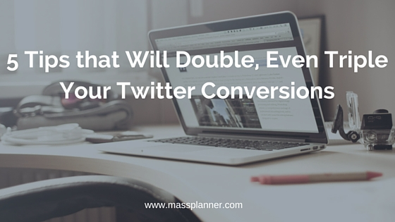 5 Tips that Will Double, Even Triple Your Twitter Conversions