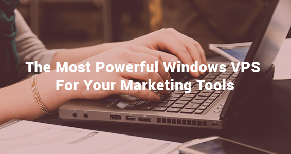The Most Powerful Windows VPS For Your Marketing Tools